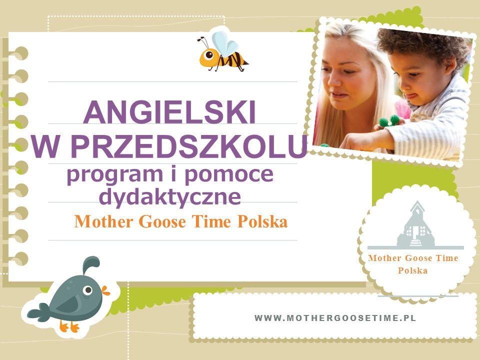 ANGIELSKI W PRZEDSZKOLU program i pomoce dydaktyczne Mother Goose Time Polska WWW.MOTHERGOOSETIME.PL Mother Goose Time Polska