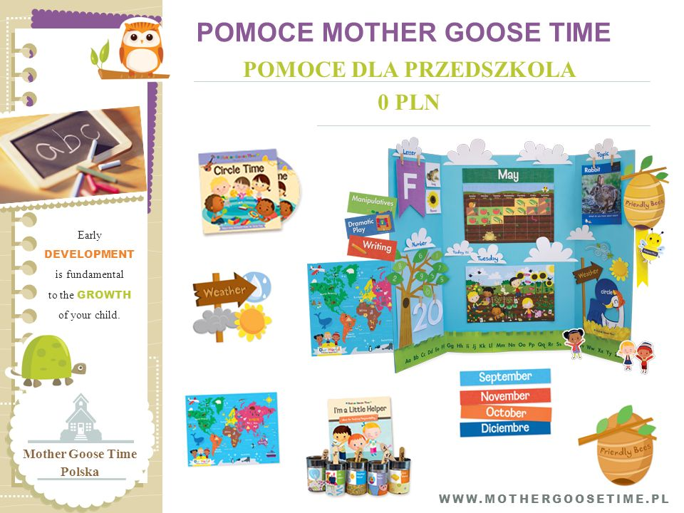POMOCE MOTHER GOOSE TIME POMOCE DLA PRZEDSZKOLA 0 PLN Early DEVELOPMENT is fundamental to the GROWTH of your child. Mother Goose Time Polska WWW.MOTHE