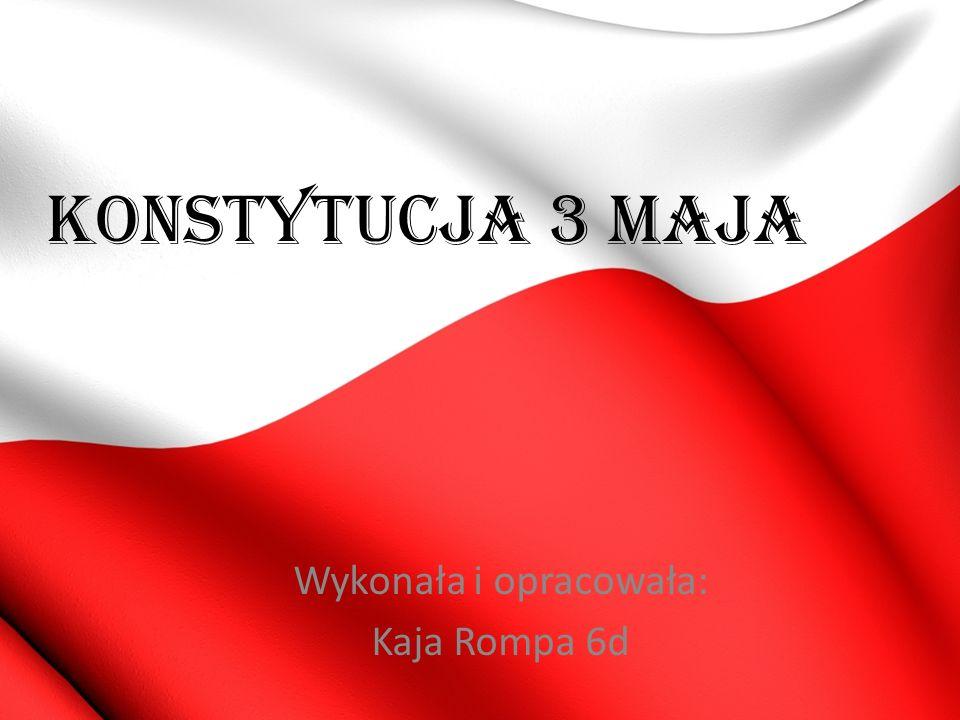 KONSTYTUCJA 3 MAJA Wykonała i opracowała: Kaja Rompa 6d