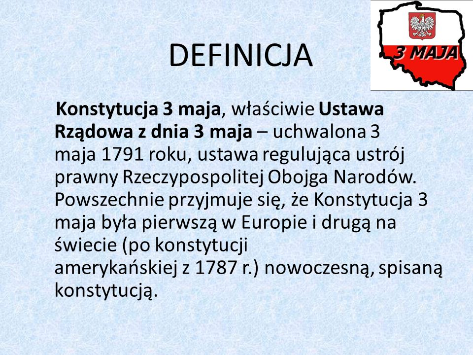 DEFINICJA Konstytucja 3 maja, właściwie Ustawa Rządowa z dnia 3 maja – uchwalona 3 maja 1791 roku, ustawa regulująca ustrój prawny Rzeczypospolitej Obojga Narodów.