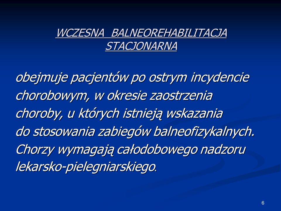 6 WCZESNA BALNEOREHABILITACJA STACJONARNA obejmuje pacjentów po ostrym incydencie chorobowym, w okresie zaostrzenia choroby, u których istnieją wskazania do stosowania zabiegów balneofizykalnych.