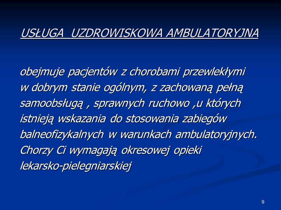 9 USŁUGA UZDROWISKOWA AMBULATORYJNA obejmuje pacjentów z chorobami przewlekłymi w dobrym stanie ogólnym, z zachowaną pełną samoobsługą, sprawnych ruchowo,u których istnieją wskazania do stosowania zabiegów balneofizykalnych w warunkach ambulatoryjnych.