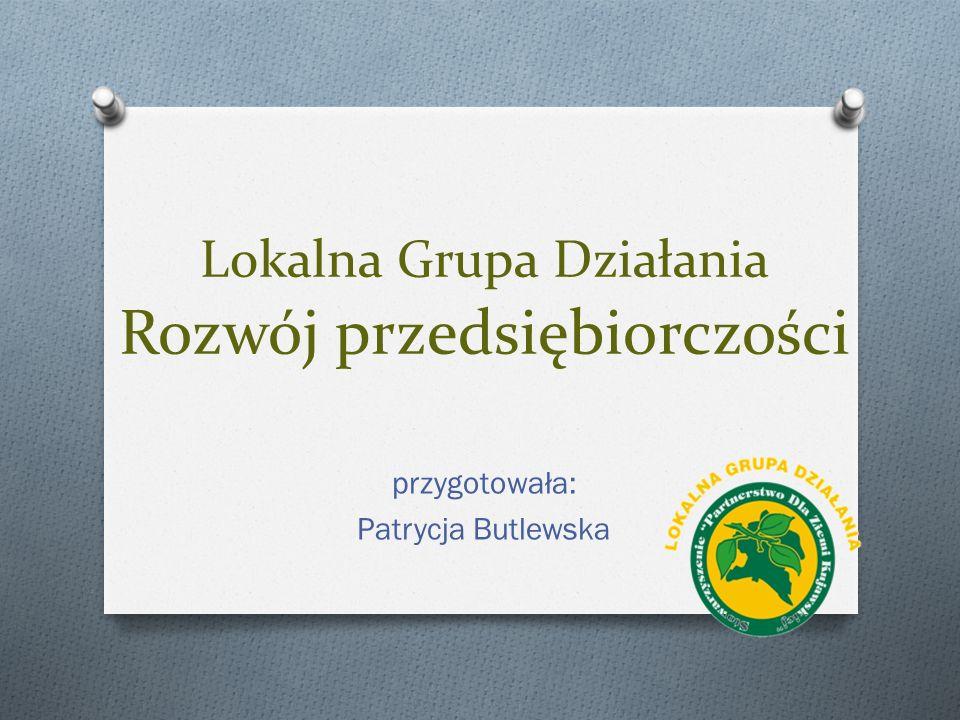 Lokalna Grupa Działania Rozwój przedsiębiorczości przygotowała: Patrycja Butlewska