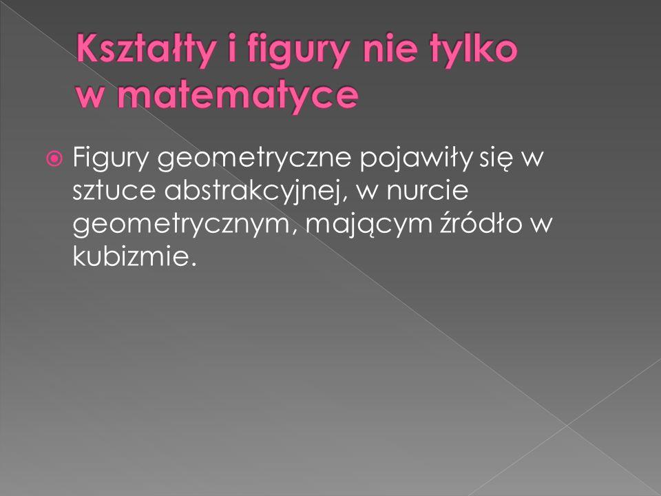  Figury geometryczne pojawiły się w sztuce abstrakcyjnej, w nurcie geometrycznym, mającym źródło w kubizmie.