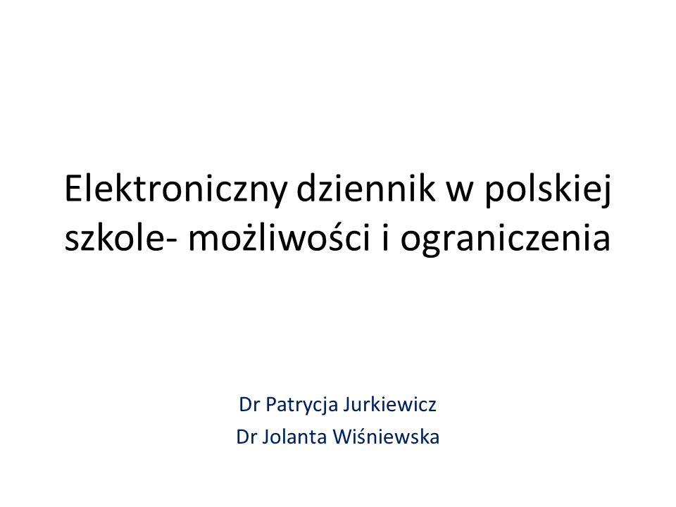 Elektroniczny dziennik w polskiej szkole- możliwości i ograniczenia Dr Patrycja Jurkiewicz Dr Jolanta Wiśniewska