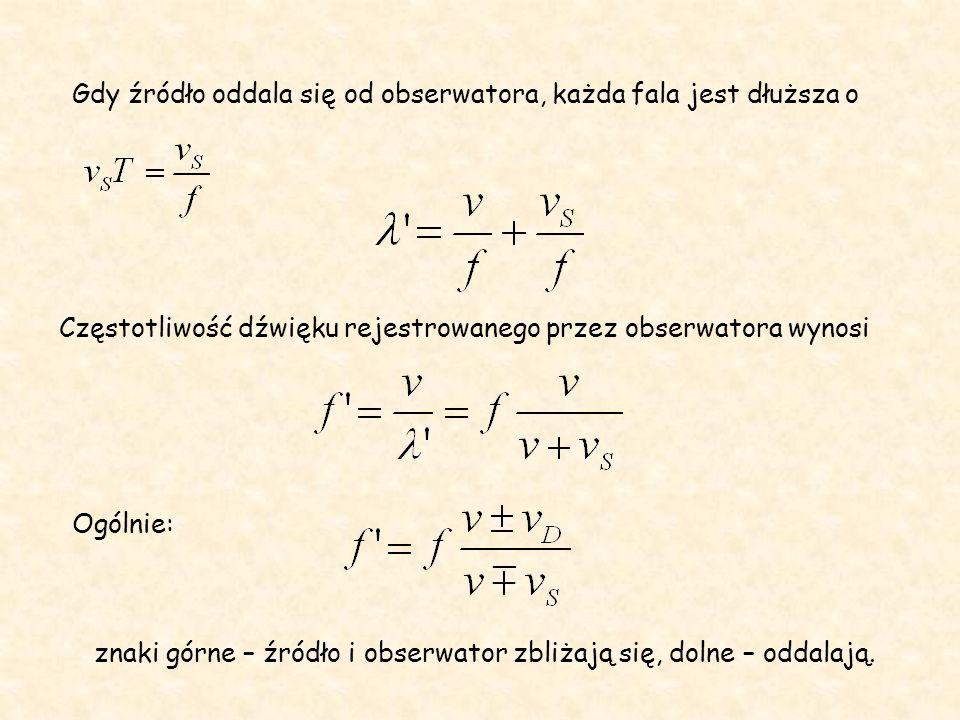 Gdy źródło oddala się od obserwatora, każda fala jest dłuższa o Częstotliwość dźwięku rejestrowanego przez obserwatora wynosi Ogólnie: znaki górne – źródło i obserwator zbliżają się, dolne – oddalają.