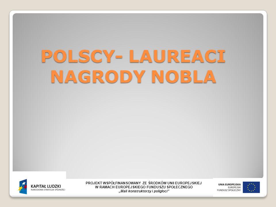 """POLSCY- LAUREACI NAGRODY NOBLA PROJEKT WSPÓŁFINANSOWANY ZE ŚRODKÓW UNII EUROPEJSKIEJ W RAMACH EUROPEJSKIEGO FUNDUSZU SPOŁECZNEGO """"Mali konstruktorzy i poligloci"""