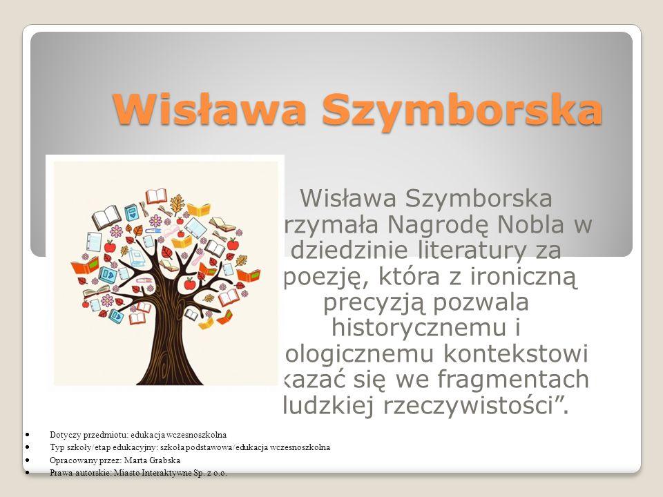 Wisława Szymborska Wisława Szymborska otrzymała Nagrodę Nobla w dziedzinie literatury za 'poezję, która z ironiczną precyzją pozwala historycznemu i biologicznemu kontekstowi ukazać się we fragmentach ludzkiej rzeczywistości .
