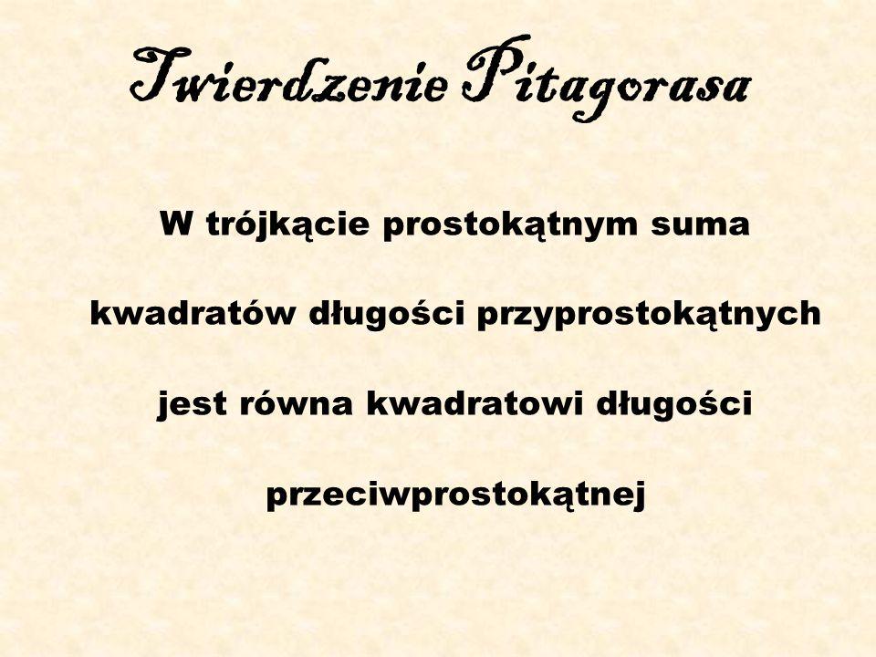 Twierdzenie Pitagorasa W trójkącie prostokątnym suma kwadratów długości przyprostokątnych jest równa kwadratowi długości przeciwprostokątnej