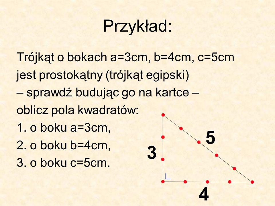 Przykład: Trójkąt o bokach a=3cm, b=4cm, c=5cm jest prostokątny (trójkąt egipski) – sprawdź budując go na kartce – oblicz pola kwadratów: 1.