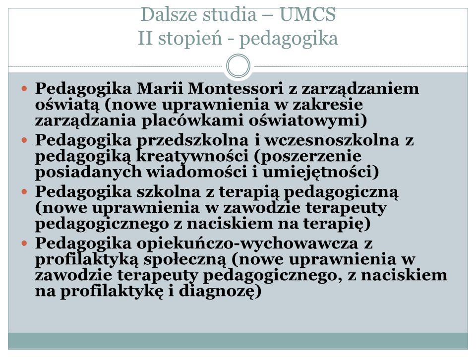 Dalsze studia – UMCS II stopień - pedagogika Pedagogika Marii Montessori z zarządzaniem oświatą (nowe uprawnienia w zakresie zarządzania placówkami oświatowymi) Pedagogika przedszkolna i wczesnoszkolna z pedagogiką kreatywności (poszerzenie posiadanych wiadomości i umiejętności) Pedagogika szkolna z terapią pedagogiczną (nowe uprawnienia w zawodzie terapeuty pedagogicznego z naciskiem na terapię) Pedagogika opiekuńczo-wychowawcza z profilaktyką społeczną (nowe uprawnienia w zawodzie terapeuty pedagogicznego, z naciskiem na profilaktykę i diagnozę)