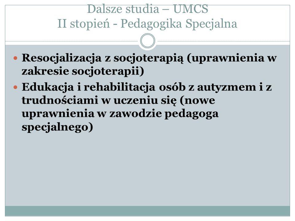 Dalsze studia – UMCS II stopień - Pedagogika Specjalna Resocjalizacja z socjoterapią (uprawnienia w zakresie socjoterapii) Edukacja i rehabilitacja osób z autyzmem i z trudnościami w uczeniu się (nowe uprawnienia w zawodzie pedagoga specjalnego)
