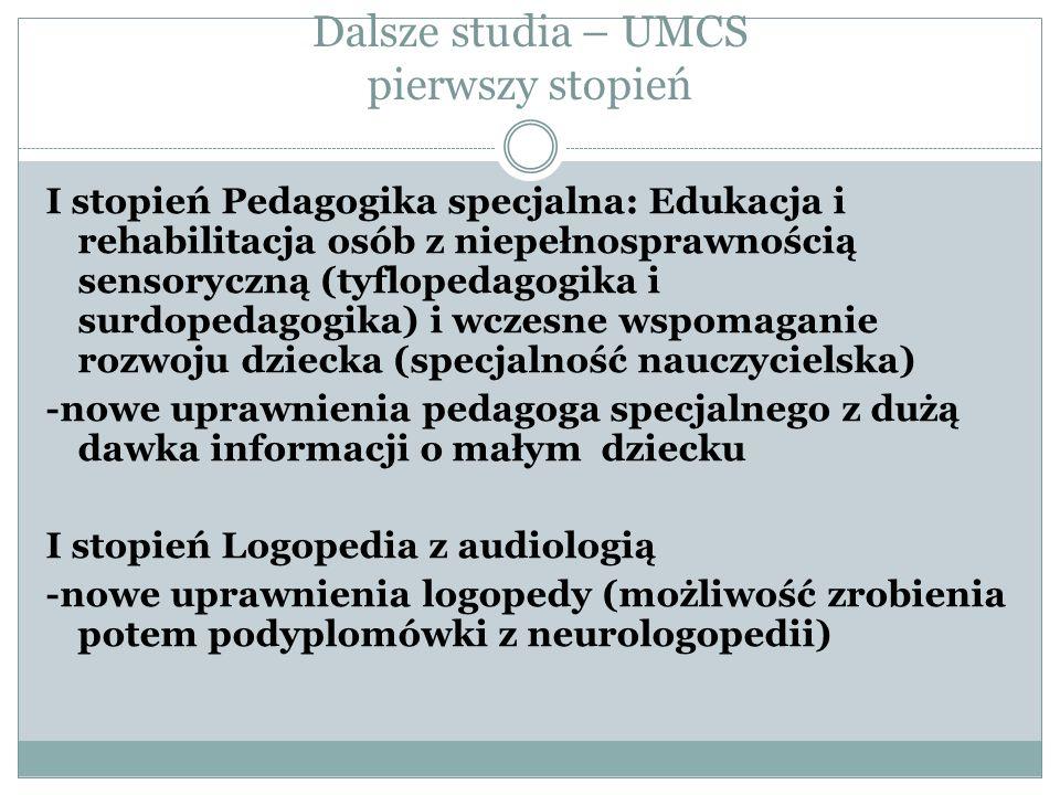 Dalsze studia – UMCS pierwszy stopień I stopień Pedagogika specjalna: Edukacja i rehabilitacja osób z niepełnosprawnością sensoryczną (tyflopedagogika i surdopedagogika) i wczesne wspomaganie rozwoju dziecka (specjalność nauczycielska) -nowe uprawnienia pedagoga specjalnego z dużą dawka informacji o małym dziecku I stopień Logopedia z audiologią -nowe uprawnienia logopedy (możliwość zrobienia potem podyplomówki z neurologopedii)