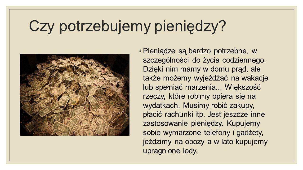 Czy potrzebujemy pieniędzy. ◦ Pieniądze są bardzo potrzebne, w szczególności do życia codziennego.