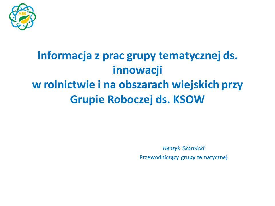 Informacja z prac grupy tematycznej ds. innowacji w rolnictwie i na obszarach wiejskich przy Grupie Roboczej ds. KSOW Henryk Skórnicki Przewodniczący