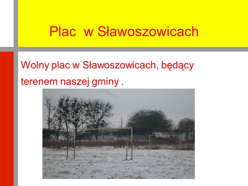 Plac w Sławoszowicach Wolny plac w Sławoszowicach, będący terenem naszej gminy.