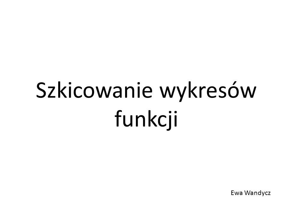Szkicowanie wykresów funkcji Ewa Wandycz