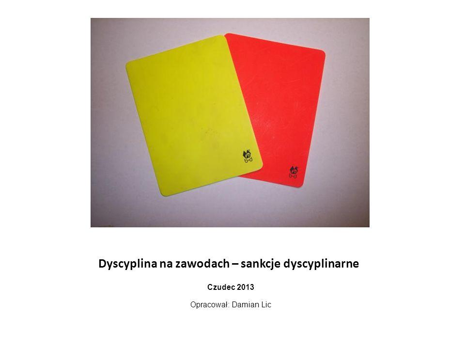 Dyscyplina na zawodach – sankcje dyscyplinarne Czudec 2013 Opracował: Damian Lic