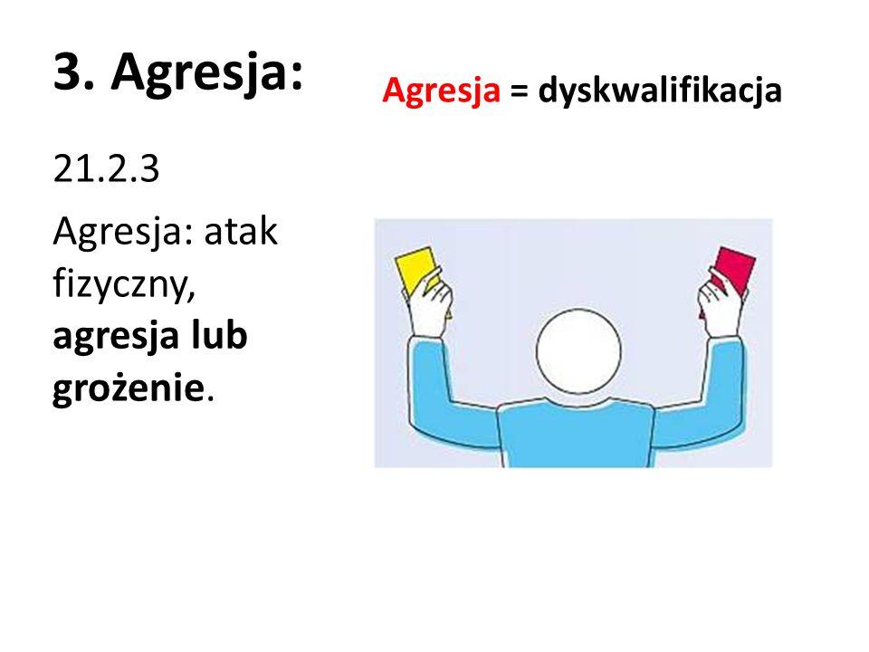 3. Agresja: Agresja = dyskwalifikacja 21.2.3 Agresja: atak fizyczny, agresja lub grożenie.