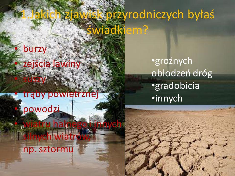 1.Jakich zjawisk przyrodniczych byłaś świadkiem? burzy zejścia lawiny suszy trąby powietrznej powodzi wiatru halnego i innych silnych wiatrów, np. szt