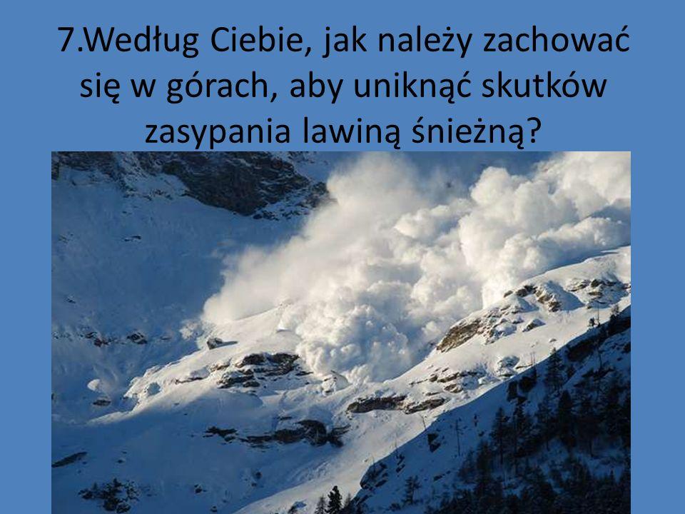 7.Według Ciebie, jak należy zachować się w górach, aby uniknąć skutków zasypania lawiną śnieżną