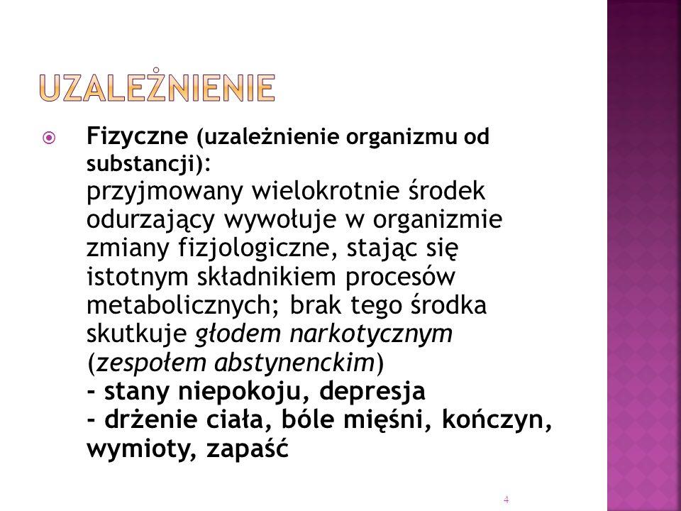  Fizyczne (uzależnienie organizmu od substancji) : przyjmowany wielokrotnie środek odurzający wywołuje w organizmie zmiany fizjologiczne, stając się