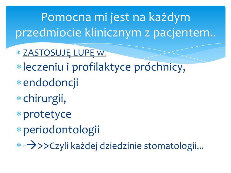  ZASTOSUJĘ LUPĘ w :  leczeniu i profilaktyce próchnicy,  endodoncji  chirurgii,  protetyce  periodontologii  -  >> Czyli każdej dziedzinie sto