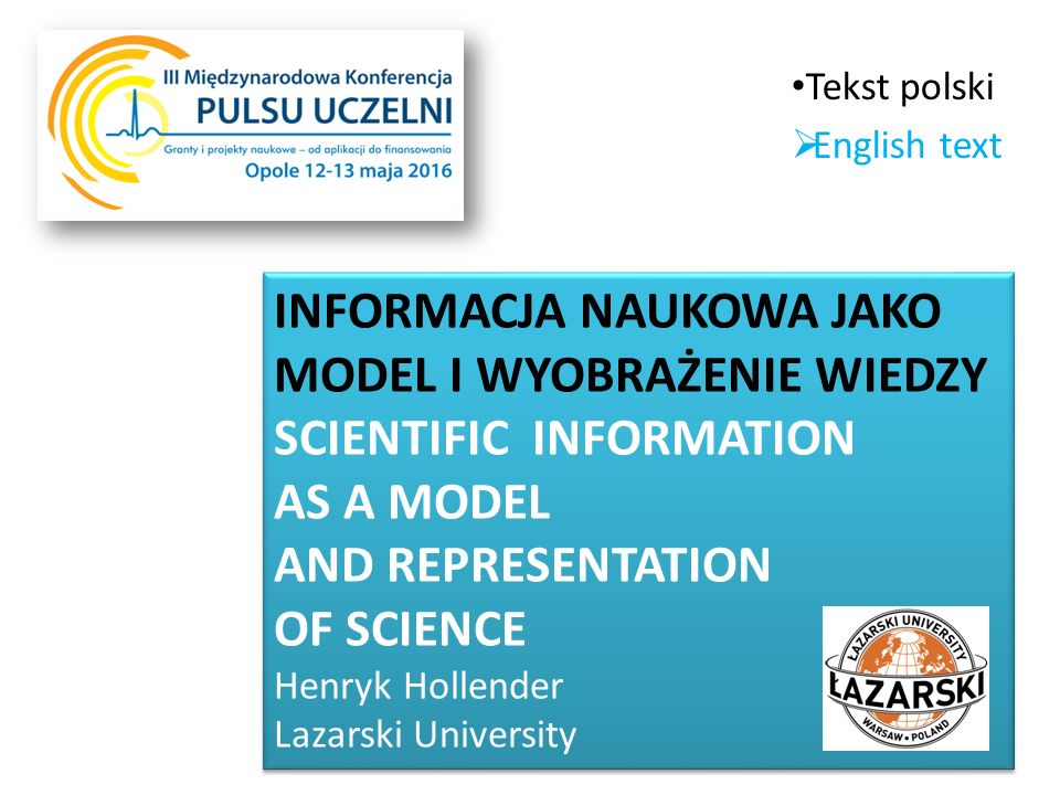 INFORMACJA NAUKOWA JAKO MODEL I WYOBRAŻENIE WIEDZY SCIENTIFIC INFORMATION AS A MODEL AND REPRESENTATION OF SCIENCE Henryk Hollender Lazarski University INFORMACJA NAUKOWA JAKO MODEL I WYOBRAŻENIE WIEDZY SCIENTIFIC INFORMATION AS A MODEL AND REPRESENTATION OF SCIENCE Henryk Hollender Lazarski University Tekst polski  English text