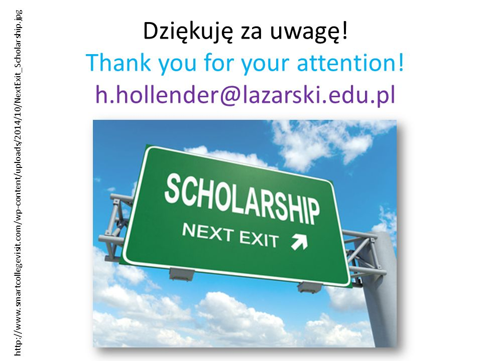Dziękuję za uwagę! Thank you for your attention! h.hollender@lazarski.edu.pl http://www.smartcollegevisit.com/wp-content/uploads/2014/10/NextExit_Scho