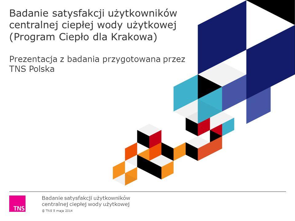 Badanie satysfakcji użytkowników centralnej ciepłej wody użytkowej © TNS 5 maja 2014 Badanie satysfakcji użytkowników centralnej ciepłej wody użytkowej (Program Ciepło dla Krakowa) Prezentacja z badania przygotowana przez TNS Polska