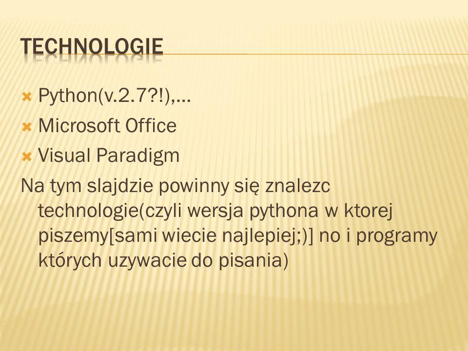  Python(v.2.7 !),…  Microsoft Office  Visual Paradigm Na tym slajdzie powinny się znalezc technologie(czyli wersja pythona w ktorej piszemy[sami wiecie najlepiej;)] no i programy których uzywacie do pisania)