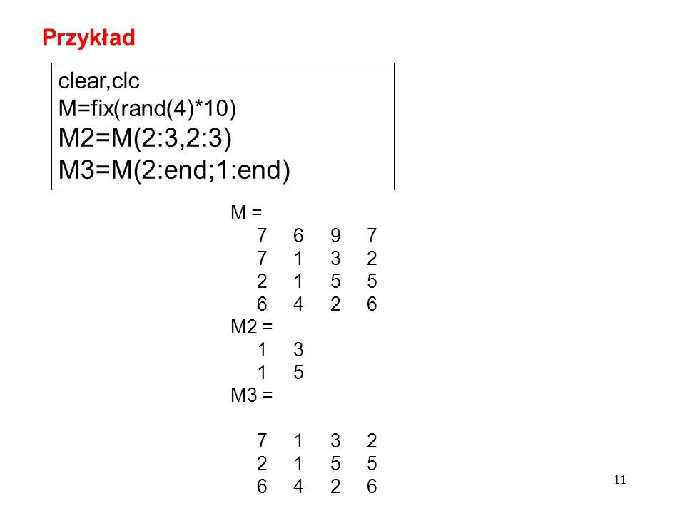 11 clear,clc M=fix(rand(4)*10) M2=M(2:3,2:3) M3=M(2:end;1:end) M = 7 6 9 7 7 1 3 2 2 1 5 5 6 4 2 6 M2 = 1 3 1 5 M3 = 7 1 3 2 2 1 5 5 6 4 2 6 Przykład
