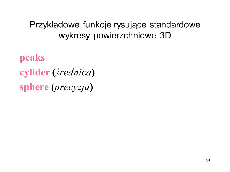 Przykładowe funkcje rysujące standardowe wykresy powierzchniowe 3D peaks cylider (średnica) sphere (precyzja) 25