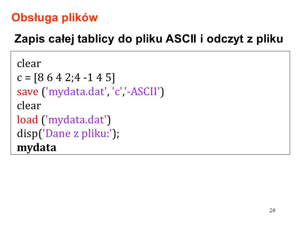 clear c = [8 6 4 2;4 -1 4 5] save ( mydata.dat , c , -ASCII ) clear load ( mydata.dat ) disp( Dane z pliku: ); mydata 26 Zapis całej tablicy do pliku ASCII i odczyt z pliku Obsługa plików