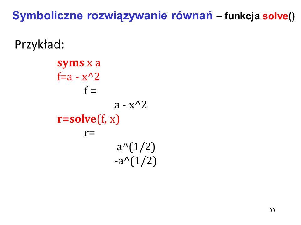 Symboliczne rozwiązywanie równań – funkcja solve() syms x a f=a - x^2 f = a - x^2 r=solve(f, x) r= a^(1/2) -a^(1/2) Przykład: 33