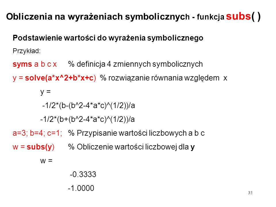 Podstawienie wartości do wyrażenia symbolicznego Przykład: syms a b c x % definicja 4 zmiennych symbolicznych y = solve(a*x^2+b*x+c) % rozwiązanie równania względem x y = -1/2*(b-(b^2-4*a*c)^(1/2))/a -1/2*(b+(b^2-4*a*c)^(1/2))/a a=3; b=4; c=1; % Przypisanie wartości liczbowych a b c w = subs(y)% Obliczenie wartości liczbowej dla y w = -0.3333 Obliczenia na wyrażeniach symbolicznyc h - funkcja subs( ) 35