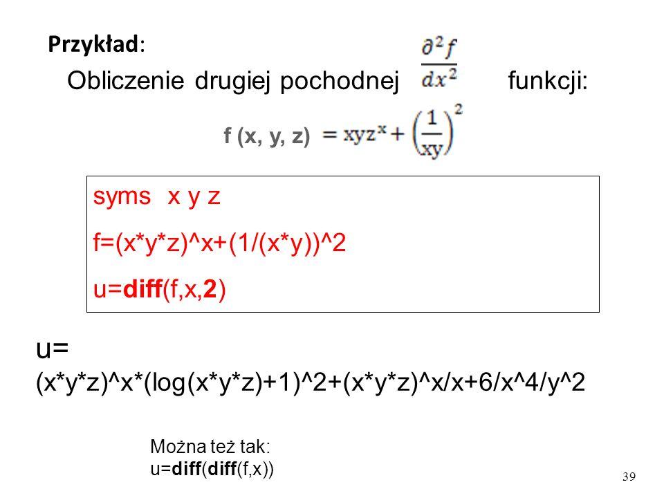 u= (x*y*z)^x*(log(x*y*z)+1)^2+(x*y*z)^x/x+6/x^4/y^2 Obliczenie drugiej pochodnej funkcji: Przykład: f (x, y, z) syms x y z f=(x*y*z)^x+(1/(x*y))^2 u=diff(f,x,2) 39 Można też tak: u=diff(diff(f,x))