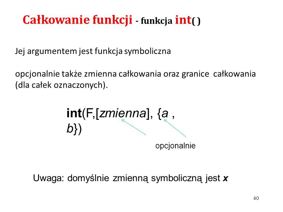 Całkowanie funkcji - funkcja int ( ) Jej argumentem jest funkcja symboliczna opcjonalnie także zmienna całkowania oraz granice całkowania (dla całek oznaczonych).