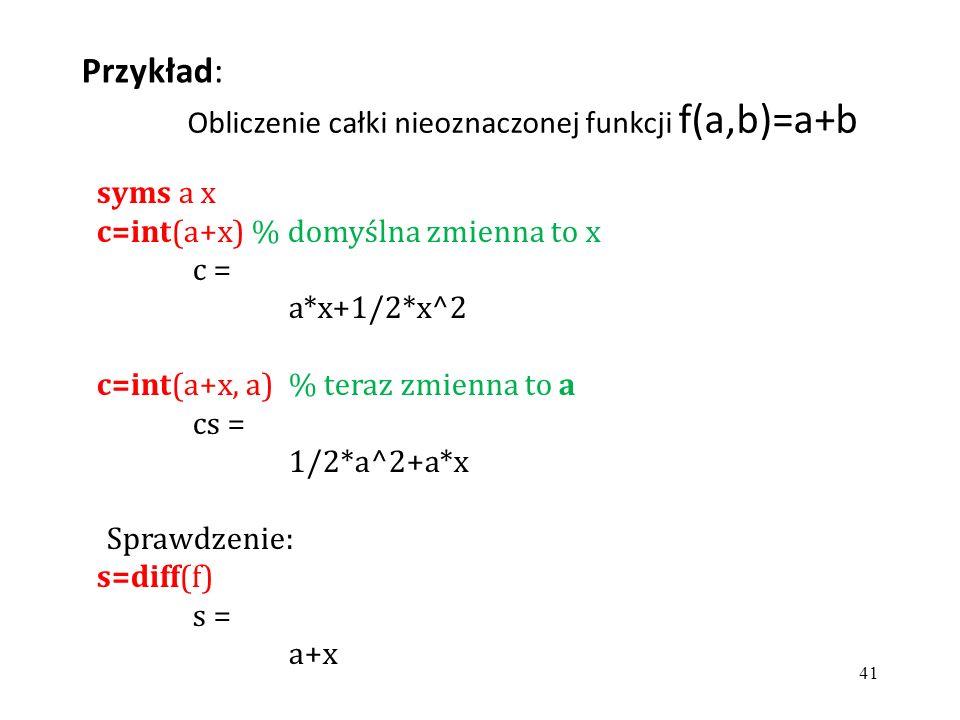 syms a x c=int(a+x) % domyślna zmienna to x c = a*x+1/2*x^2 c=int(a+x, a) % teraz zmienna to a cs = 1/2*a^2+a*x Sprawdzenie: s=diff(f) s = a+x Przykład: Obliczenie całki nieoznaczonej funkcji f(a,b)=a+b 41