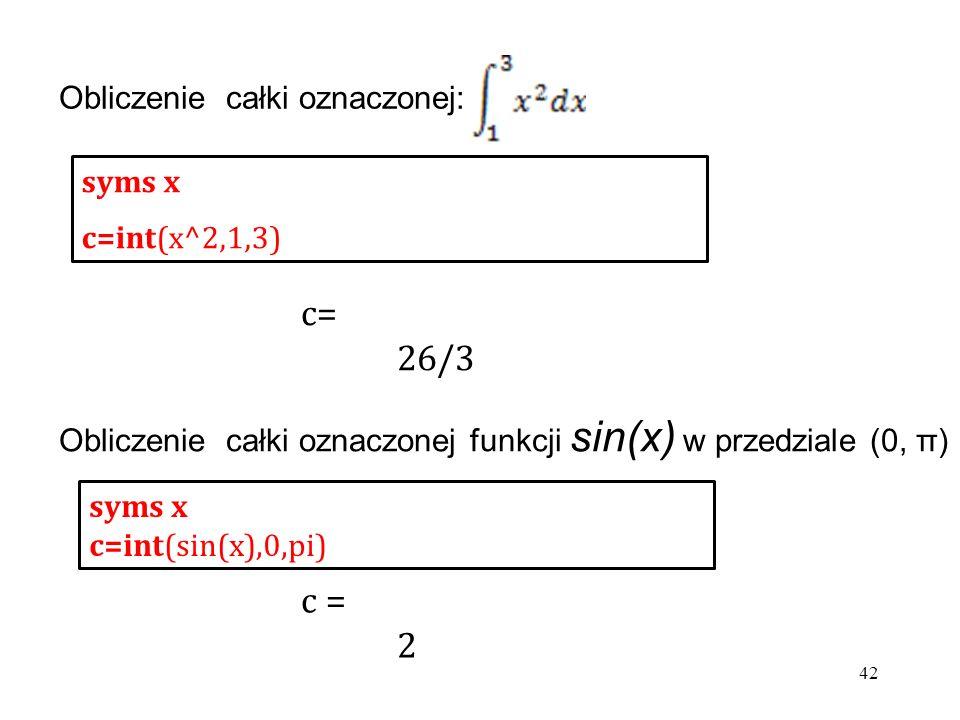 Obliczenie całki oznaczonej: syms x c=int(x^2,1,3) syms x c=int(sin(x),0,pi) Obliczenie całki oznaczonej funkcji sin(x) w przedziale (0, π) c= 26/3 c = 2 42