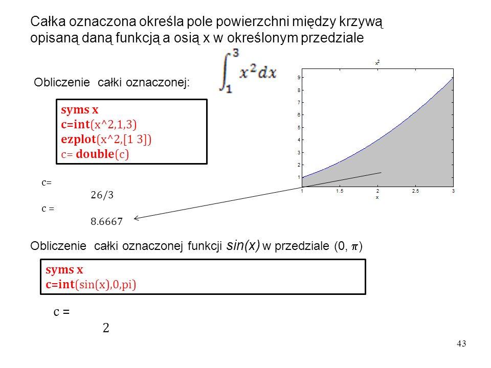 Obliczenie całki oznaczonej: syms x c=int(x^2,1,3) ezplot(x^2,[1 3]) c= double(c) syms x c=int(sin(x),0,pi) Obliczenie całki oznaczonej funkcji sin(x) w przedziale (0,  ) c= 26/3 c = 8.6667 c = 2 43 Całka oznaczona określa pole powierzchni między krzywą opisaną daną funkcją a osią x w określonym przedziale