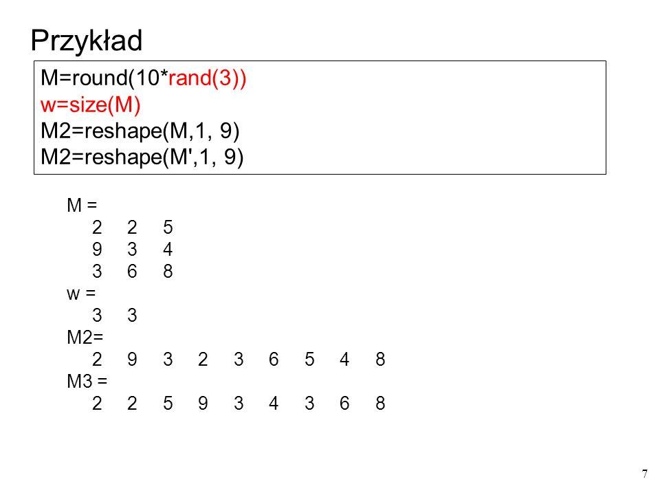 sort (A, i, typ) i: 1 - kolumny lub 2 - wiersze typ: ascend descend domyślne wartości: 1 i ascend m = 3 5 8 10 8 7 10 3 5 3 7 3 5 1 8 2 6 7 1 2 1 2 9 3 9 sortowanie kolumnami m1 = 1 2 3 1 2 2 3 5 1 3 3 5 7 3 8 7 6 8 5 8 7 10 9 10 9 sortowanie wierszami m2 = 3 5 8 8 10 3 3 5 7 10 1 3 5 7 8 1 2 2 6 7 1 2 3 9 9 sortowanie wierszami malejąco m2 = 10 8 8 5 3 10 7 5 3 3 8 7 5 3 1 7 6 2 2 1 9 9 3 2 1 clc m=round(10*rand(5)) disp( sortowanie kolumnami ) m1=sort(m,1) disp( sortowanie wierszami ) m2=sort(m,2) disp( sortowanie wierszami malejąco ) m2=sort(m,2, descend ) 8 Sortowanie
