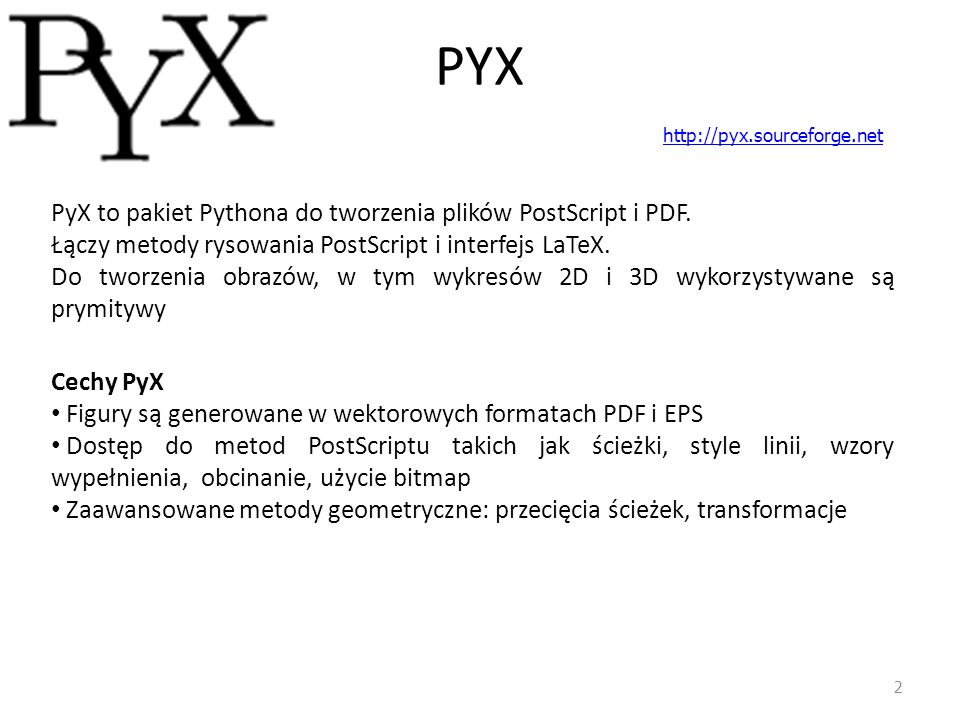 PYX – proste przykłady 3 from pyx import * c = canvas.canvas() c.text(0, 0, Hello, world! ) c.stroke(path.line(0, 0, 2, 0)) c.writeEPSfile( hello ) c.writePDFfile( hello ) c = canvas.canvas() c.stroke(path.line(0, 0, 3, 0)) c.stroke(path.rect(0, 1, 1, 1)) c.fill(path.circle(2.5, 1.5, 0.5)) c.writeEPSfile( path ) c.writePDFfile( path ) c = canvas.canvas() c.stroke(path.line(0, 0, 4, 0), [style.linewidth.THICK, style.linestyle.dashed, color.rgb.red]) c.stroke(path.line(0, -1, 4, -1), [style.linewidth(0.2), style.linecap.round, color.rgb.green]) c.fill(path.rect(0, -3, 4, 1), [color.rgb.blue]) c.writeEPSfile( style ) c.writePDFfile( style )