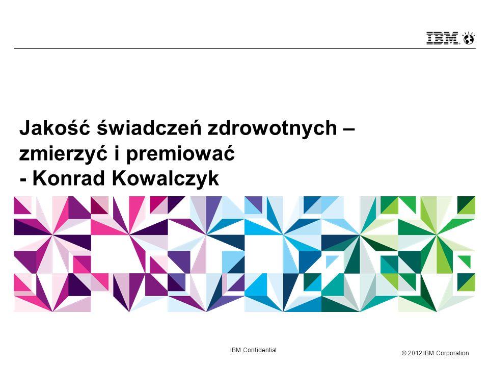 © 2012 IBM Corporation IBM Confidential Jakość świadczeń zdrowotnych – zmierzyć i premiować - Konrad Kowalczyk