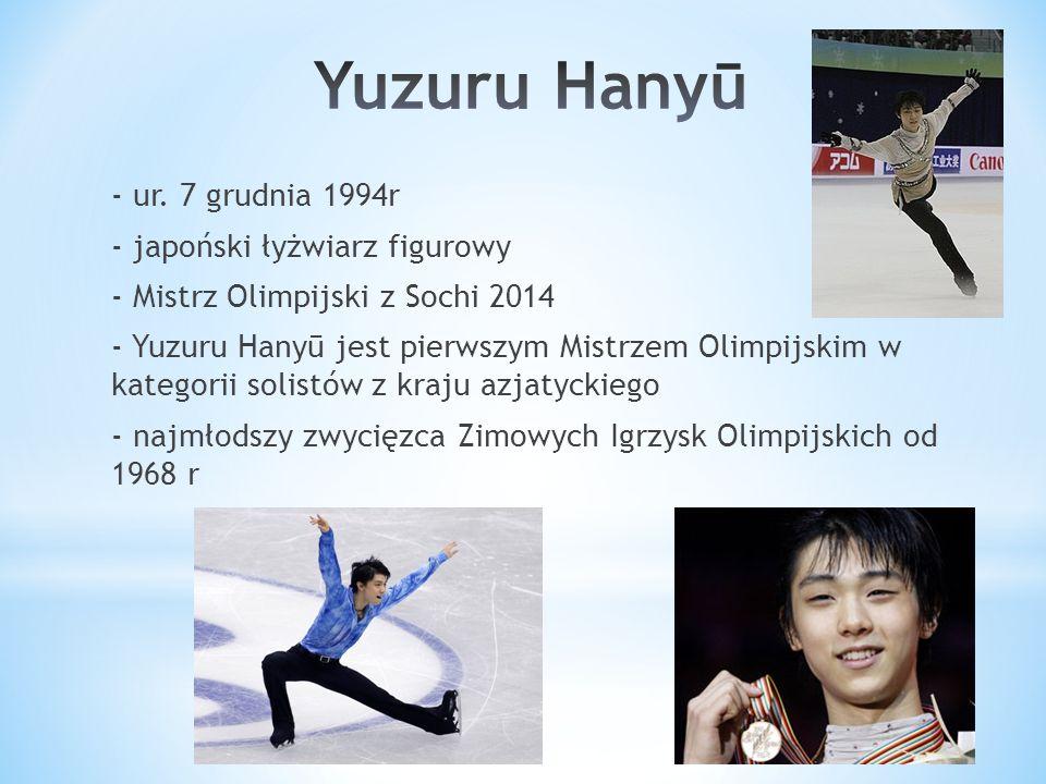 - ur. 7 grudnia 1994r - japoński łyżwiarz figurowy - Mistrz Olimpijski z Sochi 2014 - Yuzuru Hanyū jest pierwszym Mistrzem Olimpijskim w kategorii sol