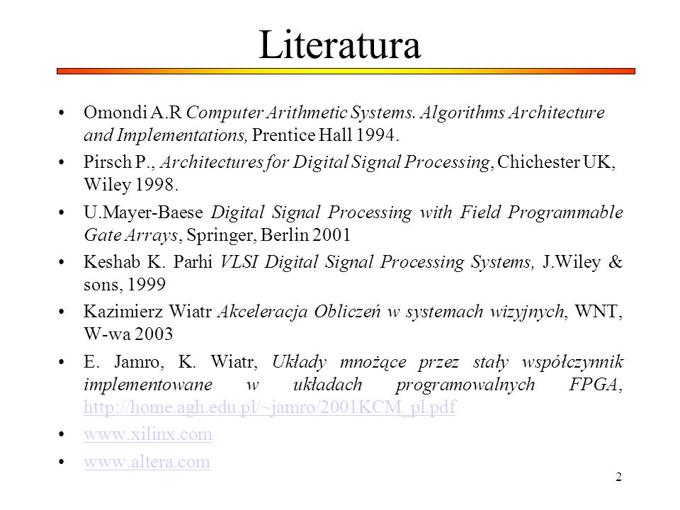 2 Literatura Omondi A.R Computer Arithmetic Systems. Algorithms Architecture and Implementations, Prentice Hall 1994. Pirsch P., Architectures for Dig