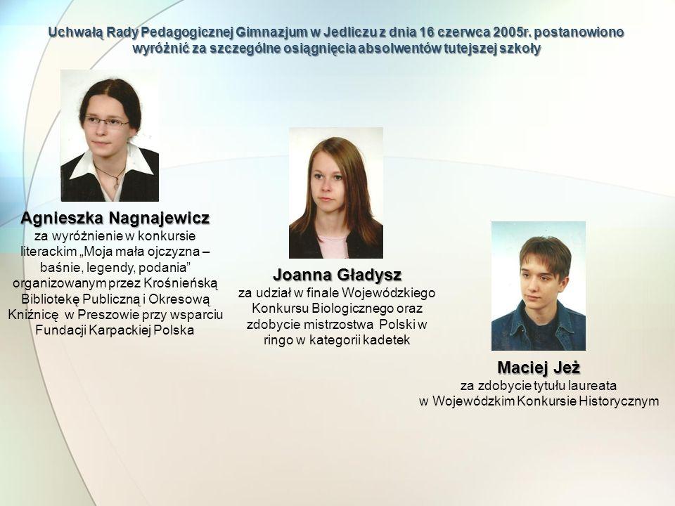 Uchwałą Rady Pedagogicznej Gimnazjum w Jedliczu z dnia 16 czerwca 2005r. postanowiono wyróżnić za szczególne osiągnięcia absolwentów tutejszej szkoły