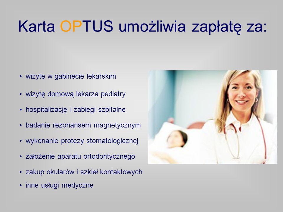 Karta OPTUS umożliwia zapłatę za: wizytę domową lekarza pediatry hospitalizację i zabiegi szpitalne badanie rezonansem magnetycznym wykonanie protezy stomatologicznej założenie aparatu ortodontycznego zakup okularów i szkieł kontaktowych wizytę w gabinecie lekarskim inne usługi medyczne