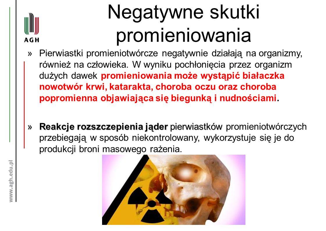 Negatywne skutki promieniowania »Pierwiastki promieniotwórcze negatywnie działają na organizmy, również na człowieka. W wyniku pochłonięcia przez orga