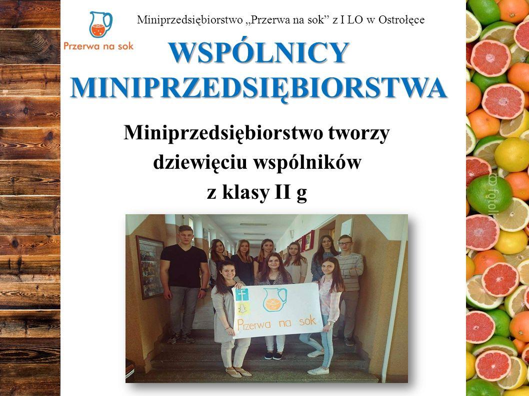 """WSPÓLNICY MINIPRZEDSIĘBIORSTWA Miniprzedsiębiorstwo tworzy dziewięciu wspólników z klasy II g Miniprzedsiębiorstwo """"Przerwa na sok z I LO w Ostrołęce"""
